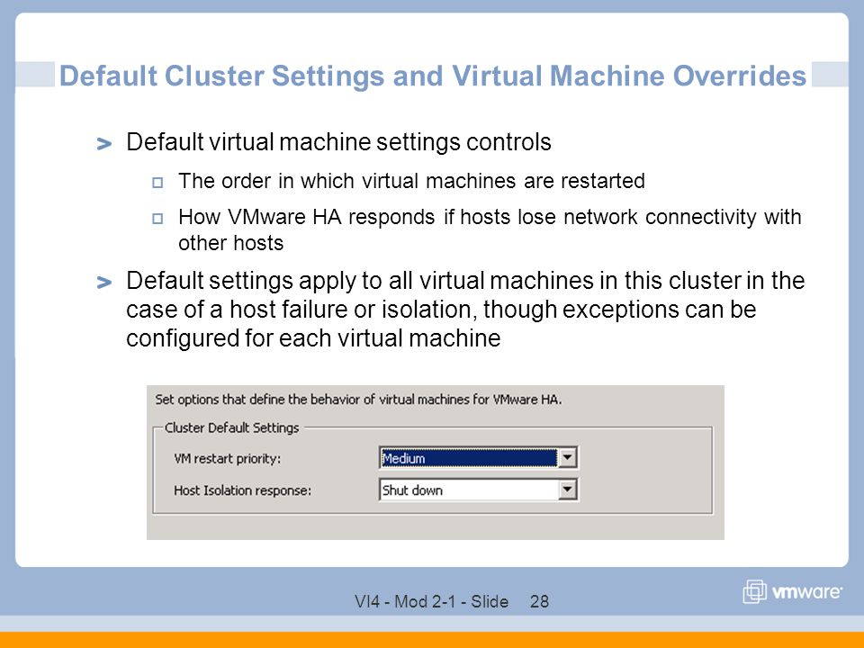 VI4 - Mod 2-1 - Slide 28 Default Cluster Settings and Virtual Machine Overrides Default virtual machine settings controls  The order in which virtual