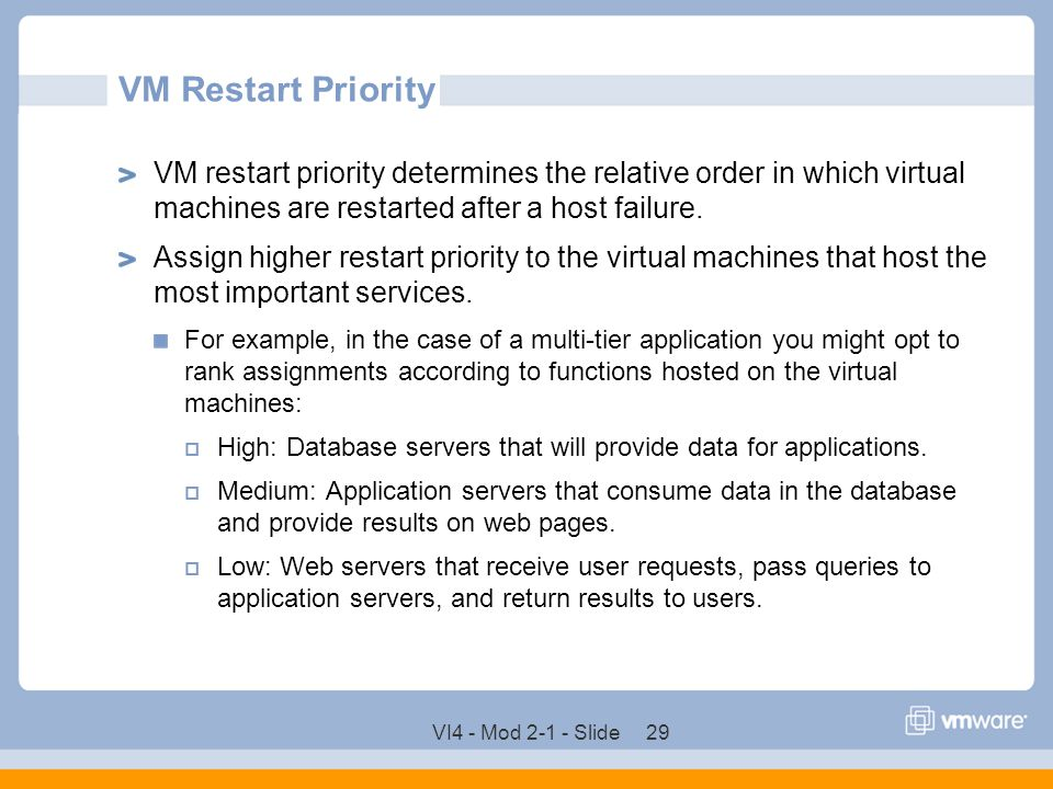 VI4 - Mod 2-1 - Slide 29 VM Restart Priority VM restart priority determines the relative order in which virtual machines are restarted after a host fa