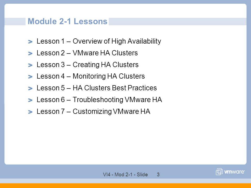 VI4 - Mod 2-1 - Slide 3 Module 2-1 Lessons Lesson 1 – Overview of High Availability Lesson 2 – VMware HA Clusters Lesson 3 – Creating HA Clusters Less