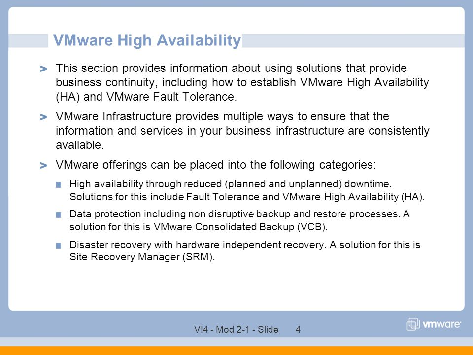 VI4 - Mod 2-1 - Slide 4 VMware High Availability This section provides information about using solutions that provide business continuity, including h