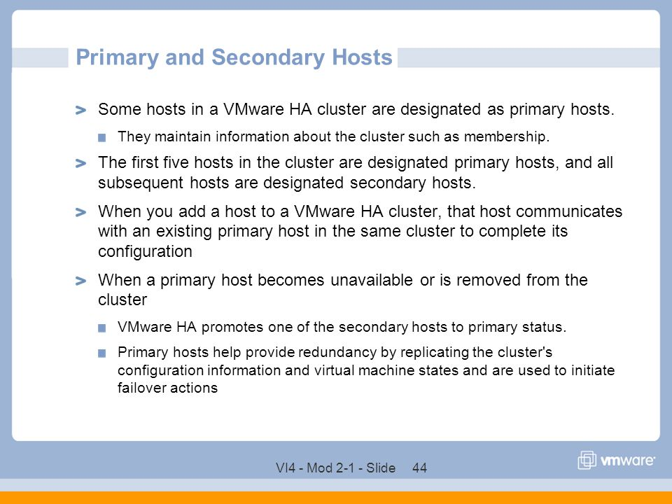 VI4 - Mod 2-1 - Slide 44 Primary and Secondary Hosts Some hosts in a VMware HA cluster are designated as primary hosts. They maintain information abou