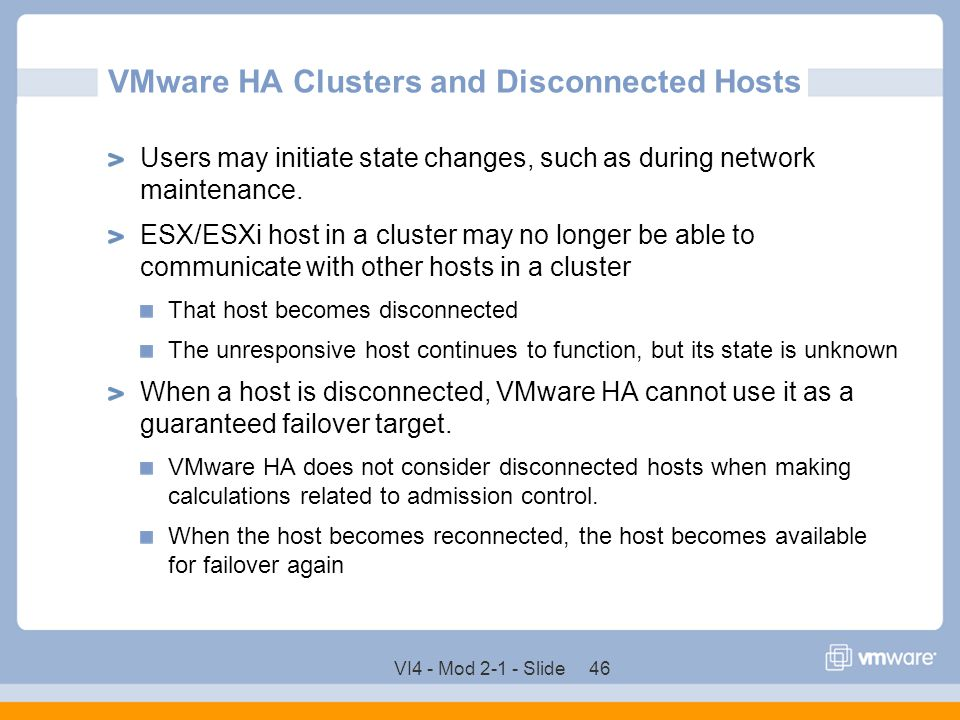 VI4 - Mod 2-1 - Slide 46 VMware HA Clusters and Disconnected Hosts Users may initiate state changes, such as during network maintenance. ESX/ESXi host