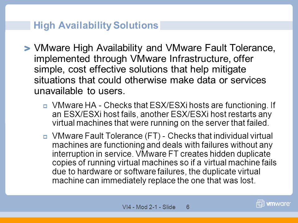 VI4 - Mod 2-1 - Slide 6 High Availability Solutions VMware High Availability and VMware Fault Tolerance, implemented through VMware Infrastructure, of