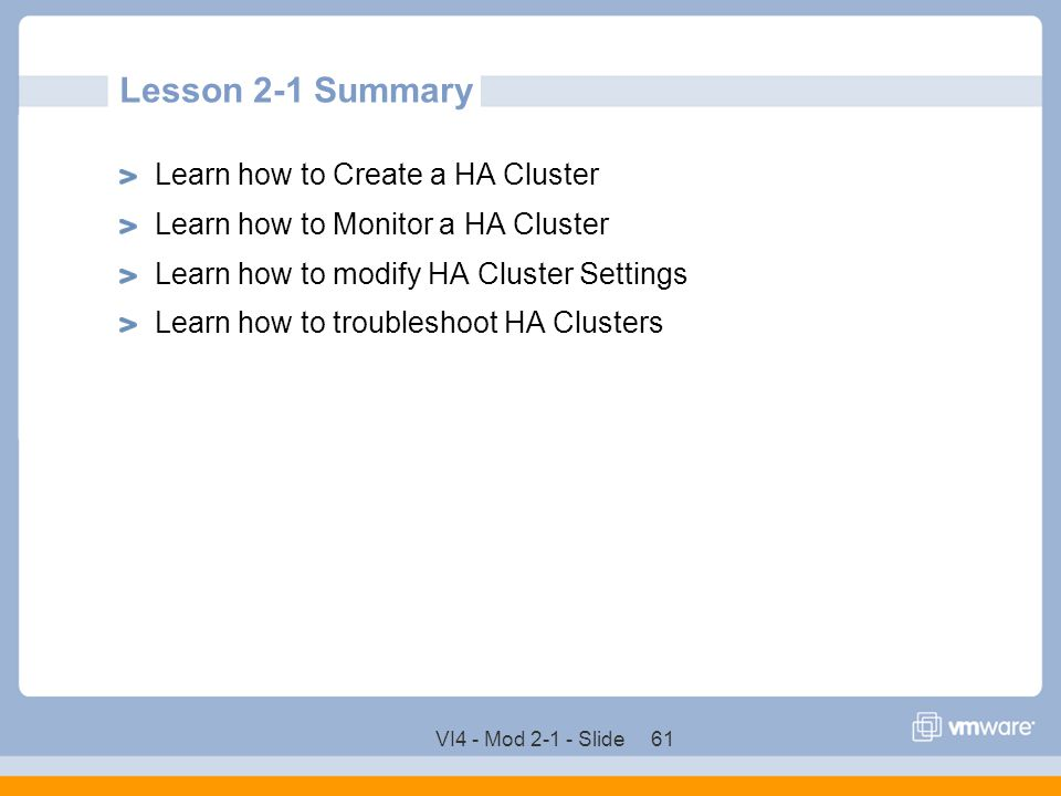 VI4 - Mod 2-1 - Slide 61 Lesson 2-1 Summary Learn how to Create a HA Cluster Learn how to Monitor a HA Cluster Learn how to modify HA Cluster Settings
