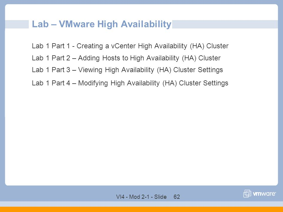VI4 - Mod 2-1 - Slide 62 Lab – VMware High Availability Lab 1 Part 1 - Creating a vCenter High Availability (HA) Cluster Lab 1 Part 2 – Adding Hosts t