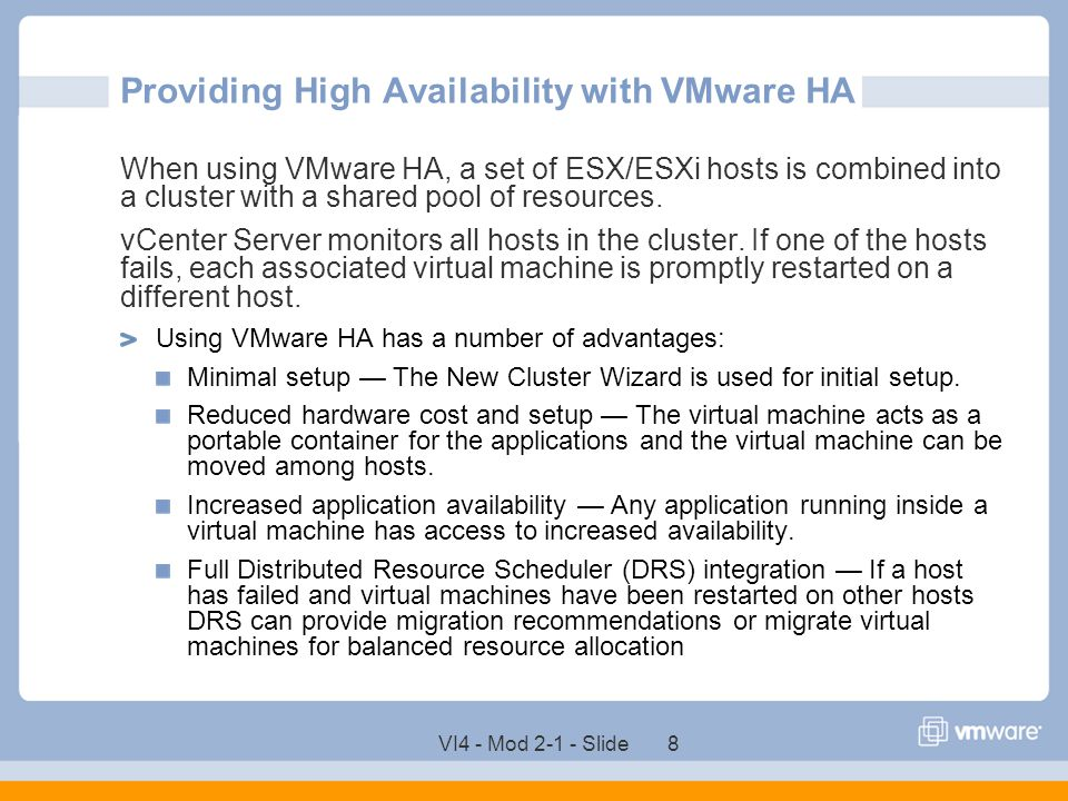 VI4 - Mod 2-1 - Slide 8 Providing High Availability with VMware HA When using VMware HA, a set of ESX/ESXi hosts is combined into a cluster with a sha