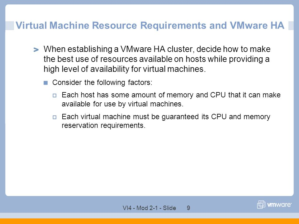 VI4 - Mod 2-1 - Slide 9 Virtual Machine Resource Requirements and VMware HA When establishing a VMware HA cluster, decide how to make the best use of