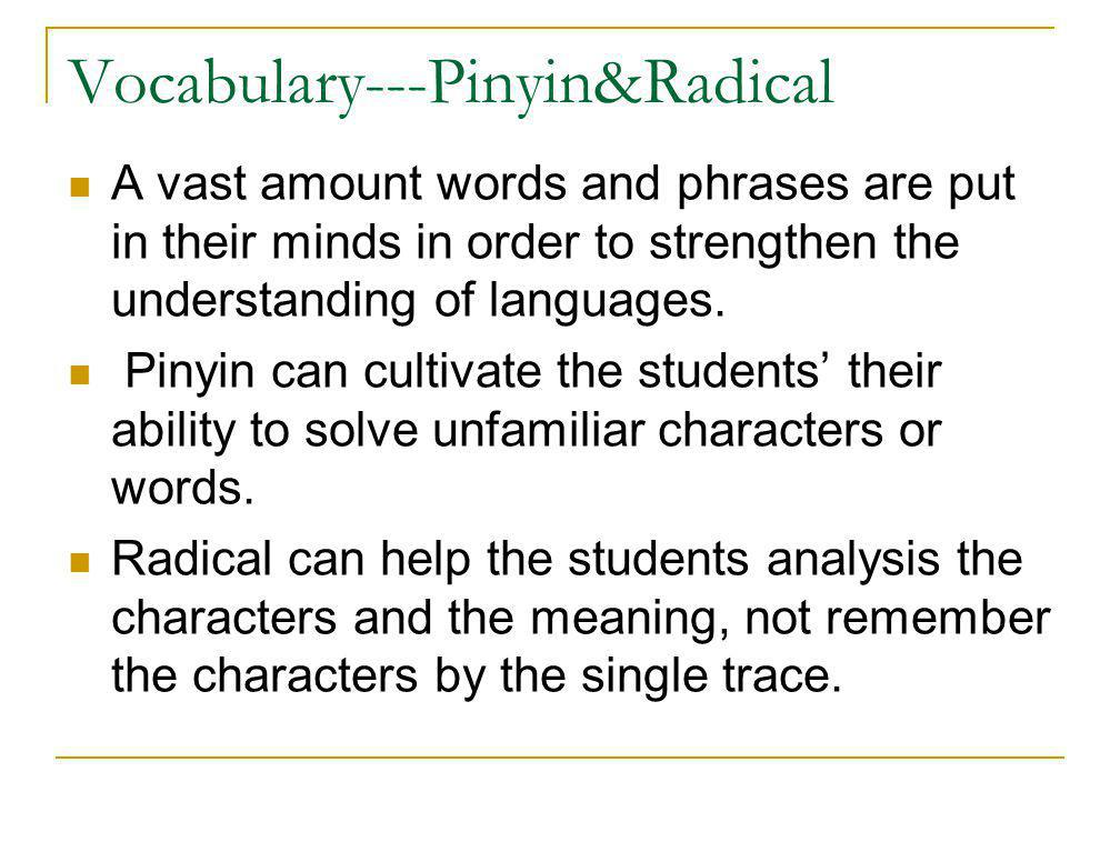 Vocabulary---Pinyin&Radical A vast amount words and phrases are put in their minds in order to strengthen the understanding of languages. Pinyin can c