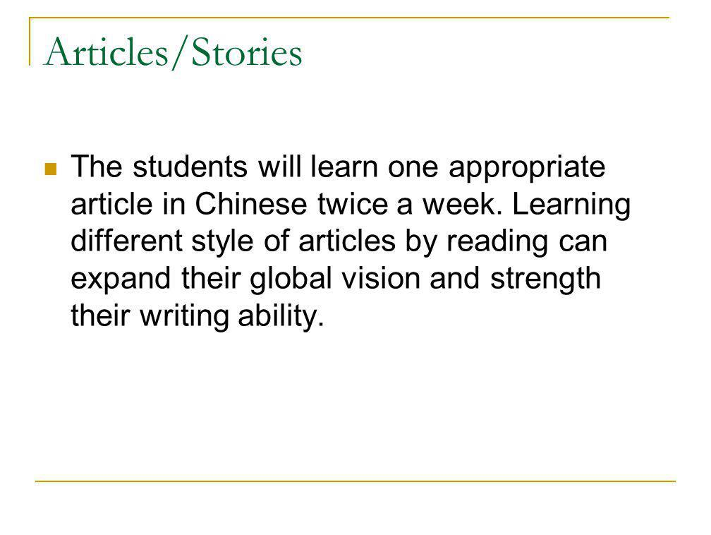 Articles/Stories The students will learn one appropriate article in Chinese twice a week. Learning different style of articles by reading can expand t