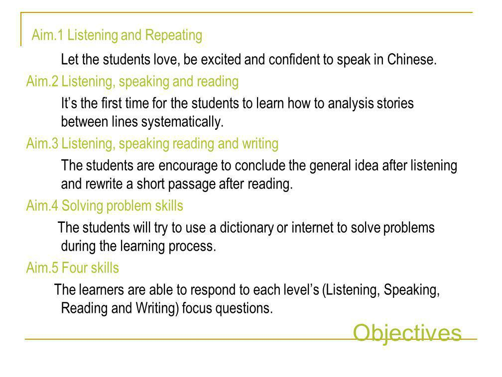 Aim.1 Listening and Repeating Let the students love, be excited and confident to speak in Chinese. Aim.2 Listening, speaking and reading It's the firs