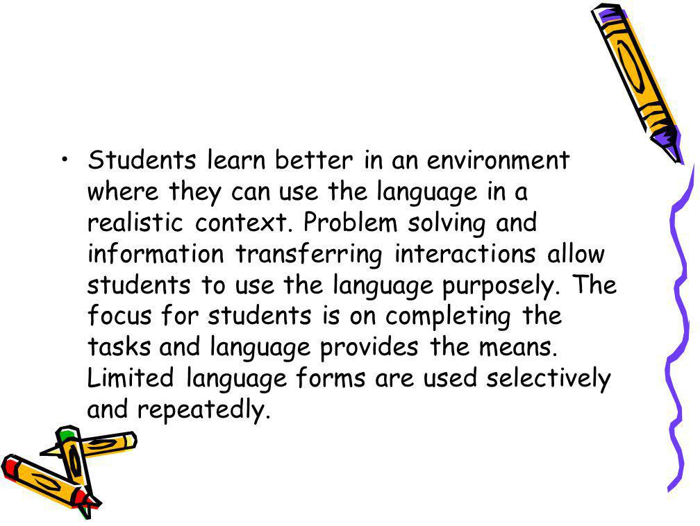 Students learn better in an environment where they can use the language in a realistic context. Problem solving and information transferring interacti