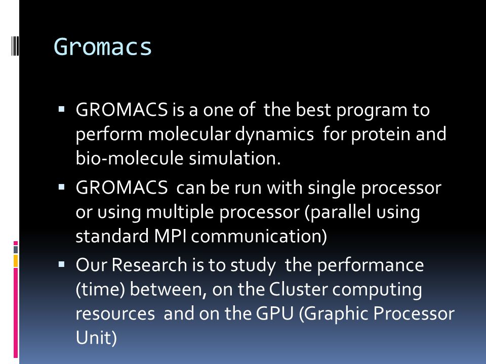 Gromacs  GROMACS is a one of the best program to perform molecular dynamics for protein and bio-molecule simulation.