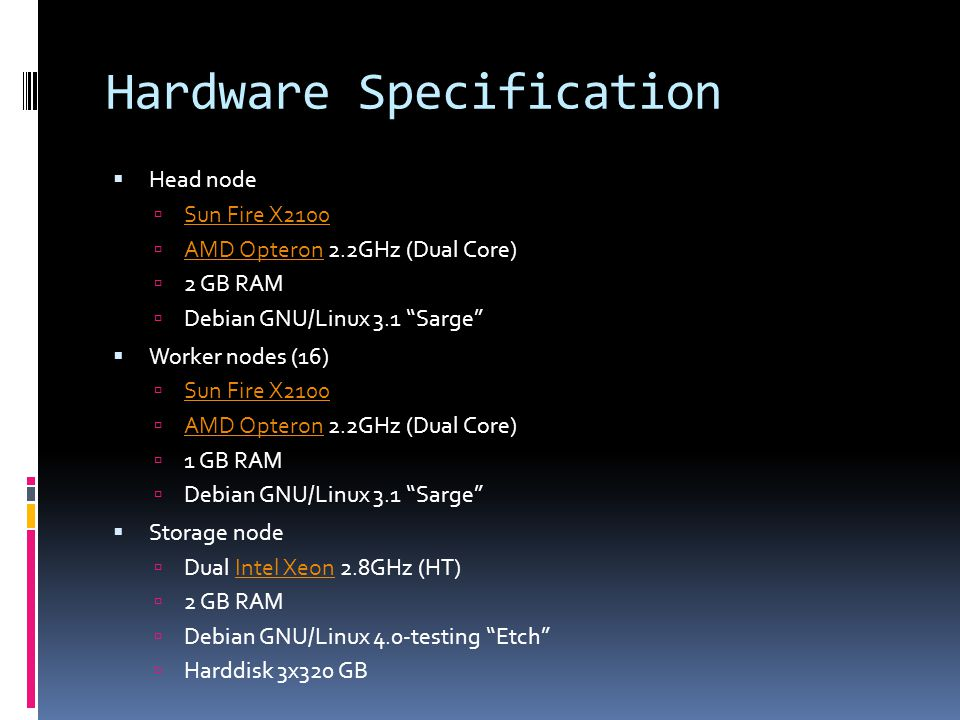 Hardware Specification  Head node  Sun Fire X2100 Sun Fire X2100  AMD Opteron 2.2GHz (Dual Core) AMD Opteron  2 GB RAM  Debian GNU/Linux 3.1 Sarge  Worker nodes (16)  Sun Fire X2100 Sun Fire X2100  AMD Opteron 2.2GHz (Dual Core) AMD Opteron  1 GB RAM  Debian GNU/Linux 3.1 Sarge  Storage node  Dual Intel Xeon 2.8GHz (HT)Intel Xeon  2 GB RAM  Debian GNU/Linux 4.0-testing Etch  Harddisk 3x320 GB