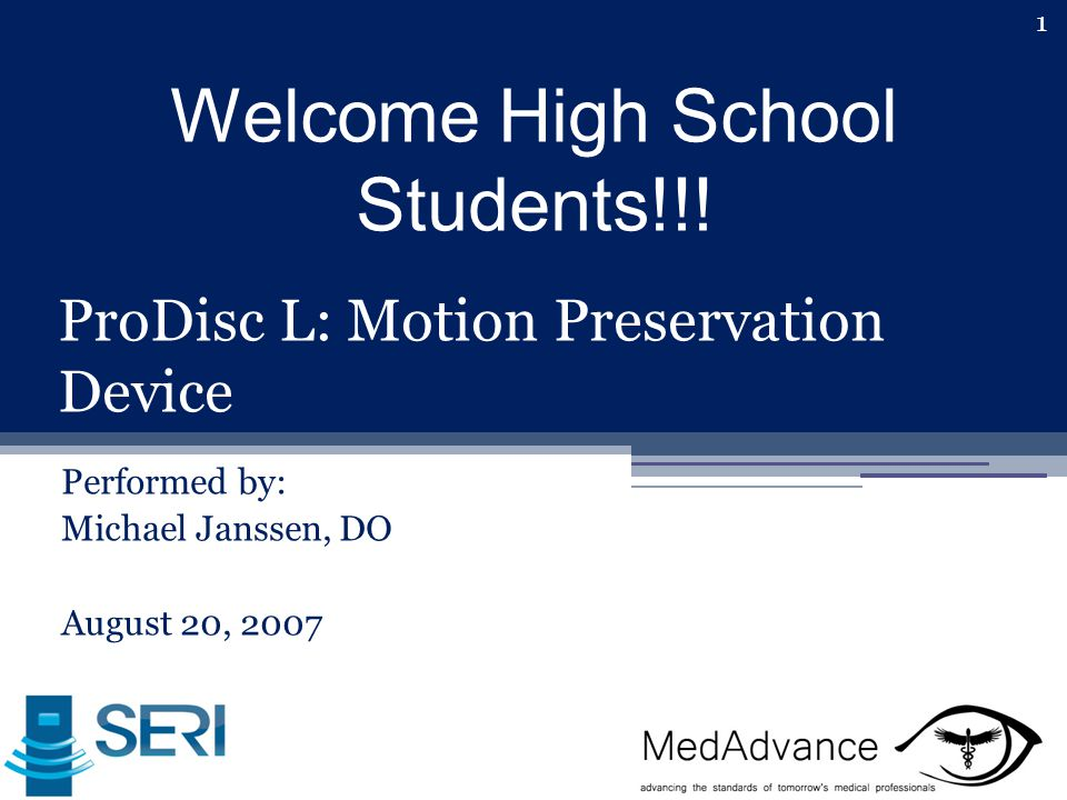 1 ProDisc L: Motion Preservation Device Performed by: Michael Janssen, DO August 20, 2007 Welcome High School Students!!!