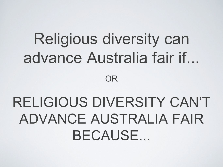 Religious diversity can advance Australia fair if... OR RELIGIOUS DIVERSITY CAN'T ADVANCE AUSTRALIA FAIR BECAUSE...