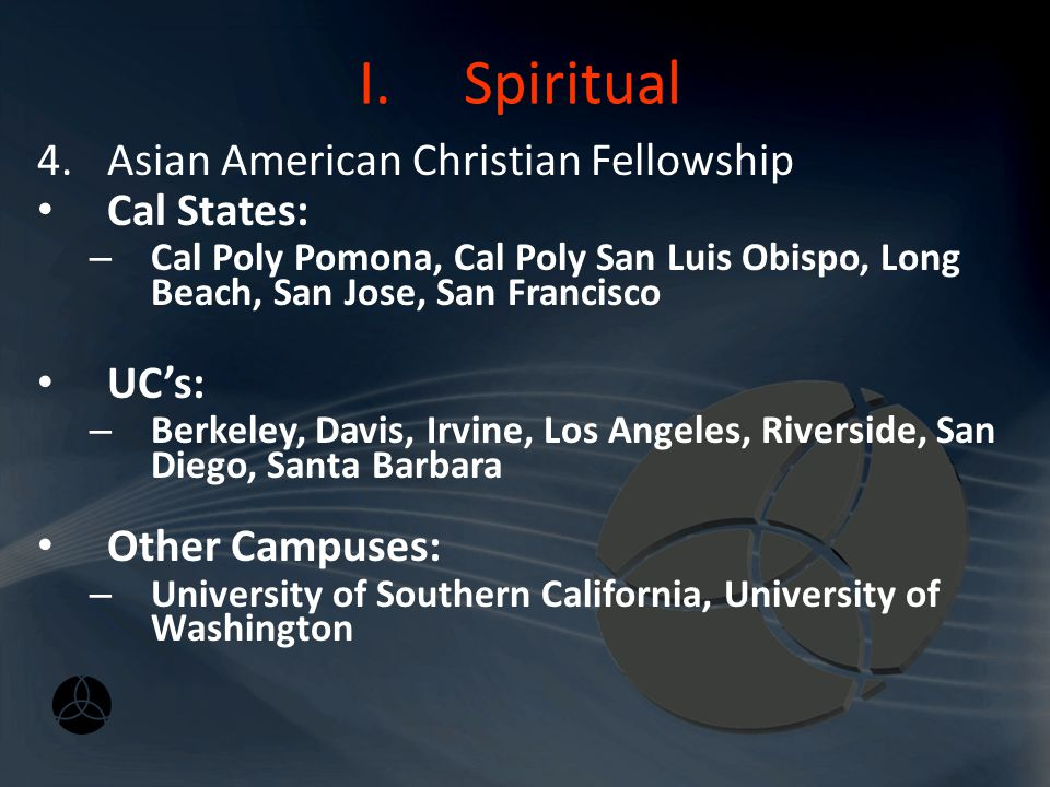 I.Spiritual Major Campus Fellowships 4.Asian American Christian Fellowship (AACF) – www.aacf.org Mission: to reach into the university and collegiate community, primarily to those who are Asian Pacific Americans, with the life-changing message of Jesus Christ.