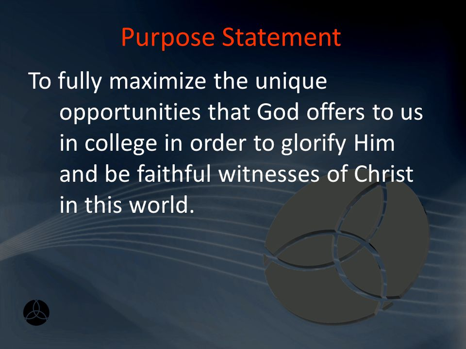 Purpose Statement To fully maximize the unique opportunities that God offers to us in college in order to glorify Him and be faithful witnesses of Christ in this world.