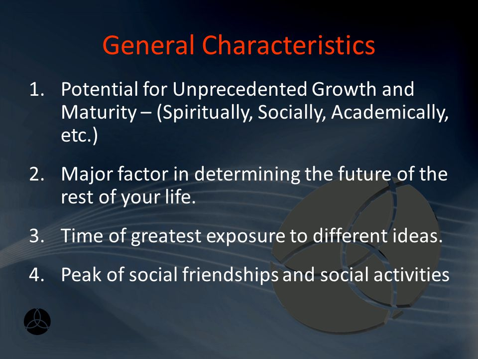 General Characteristics 1.Potential for Unprecedented Growth and Maturity – (Spiritually, Socially, Academically, etc.) 2.Major factor in determining the future of the rest of your life.