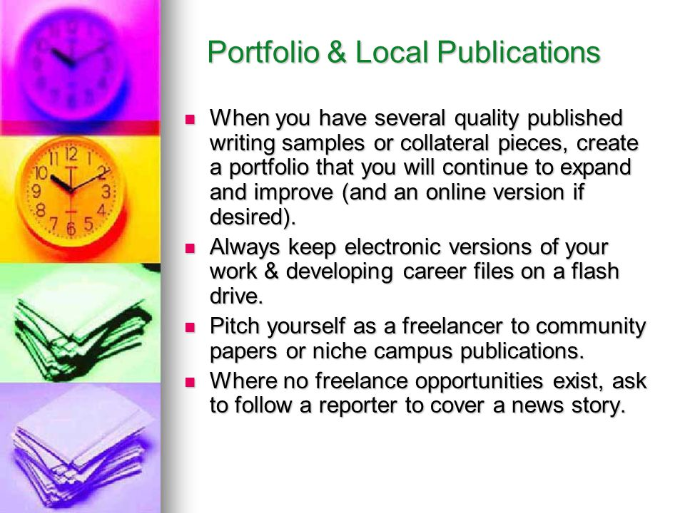 Portfolio & Local Publications Portfolio & Local Publications When you have several quality published writing samples or collateral pieces, create a portfolio that you will continue to expand and improve (and an online version if desired).