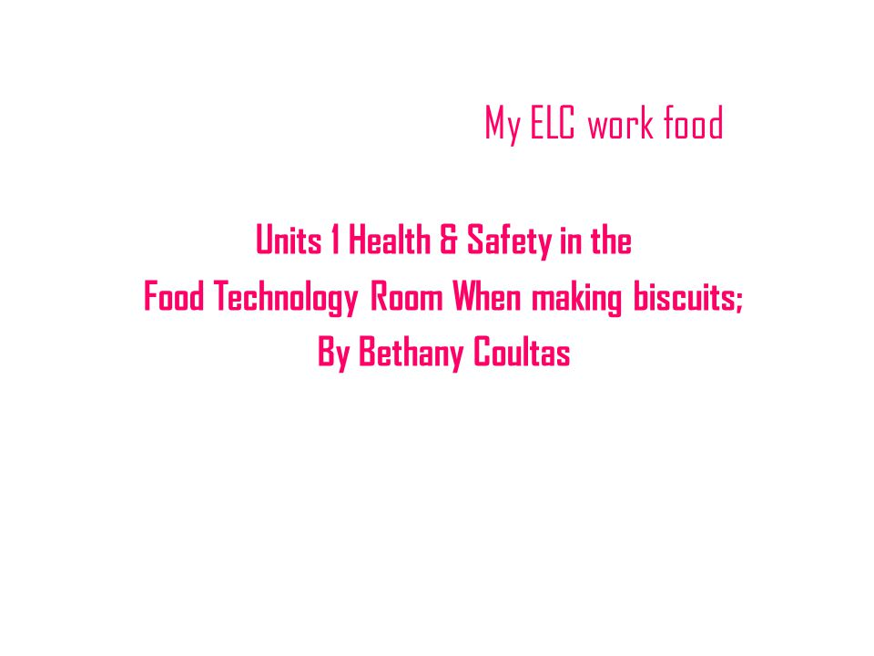 My ELC work food Units 1 Health & Safety in the Food Technology Room When making biscuits; By Bethany Coultas