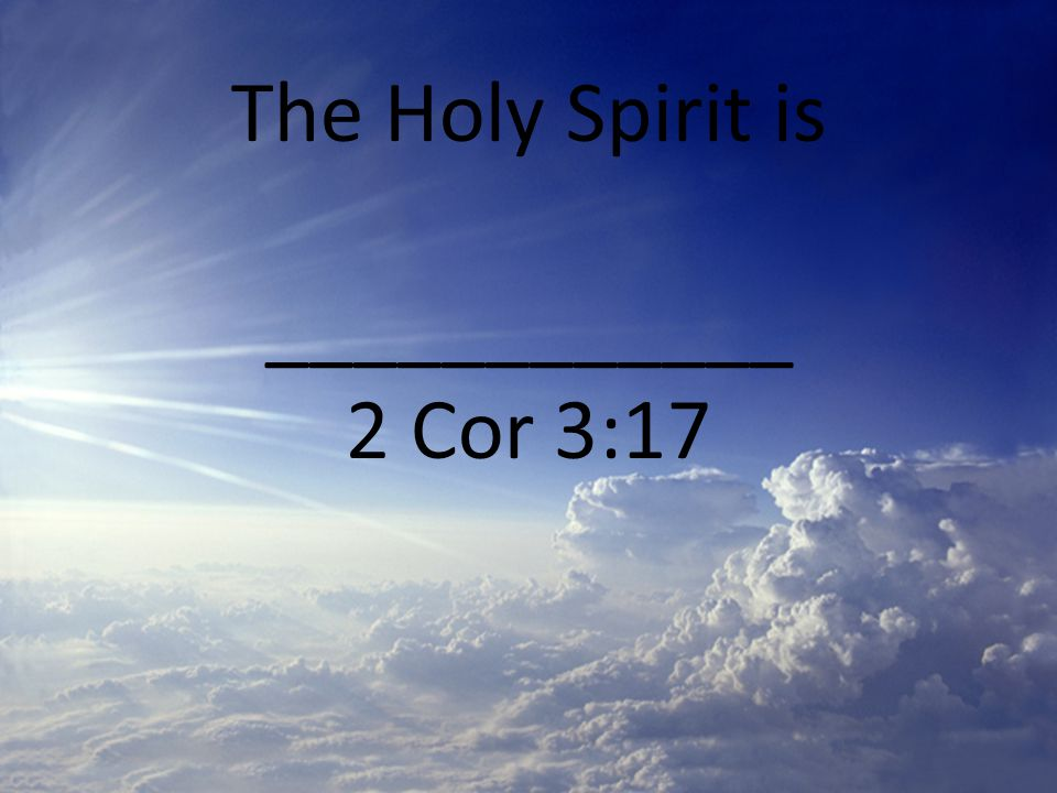 The Holy Spirit is ____________ 2 Cor 3:17