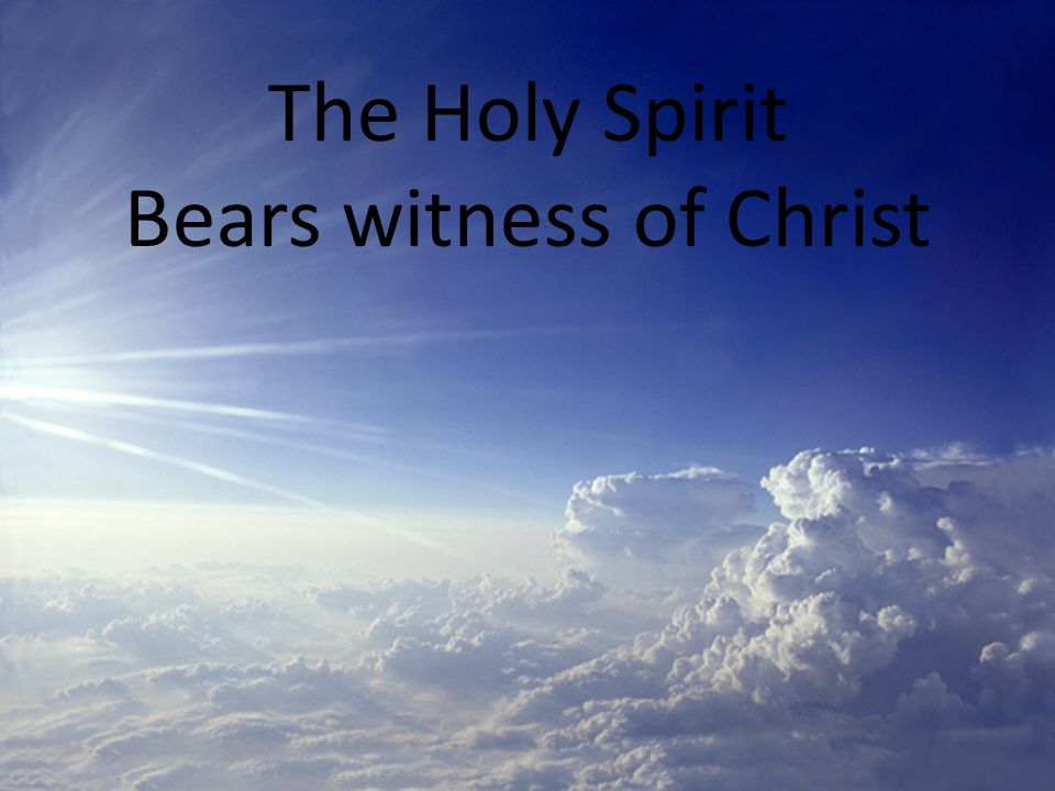 The Holy Spirit Bears witness of Christ