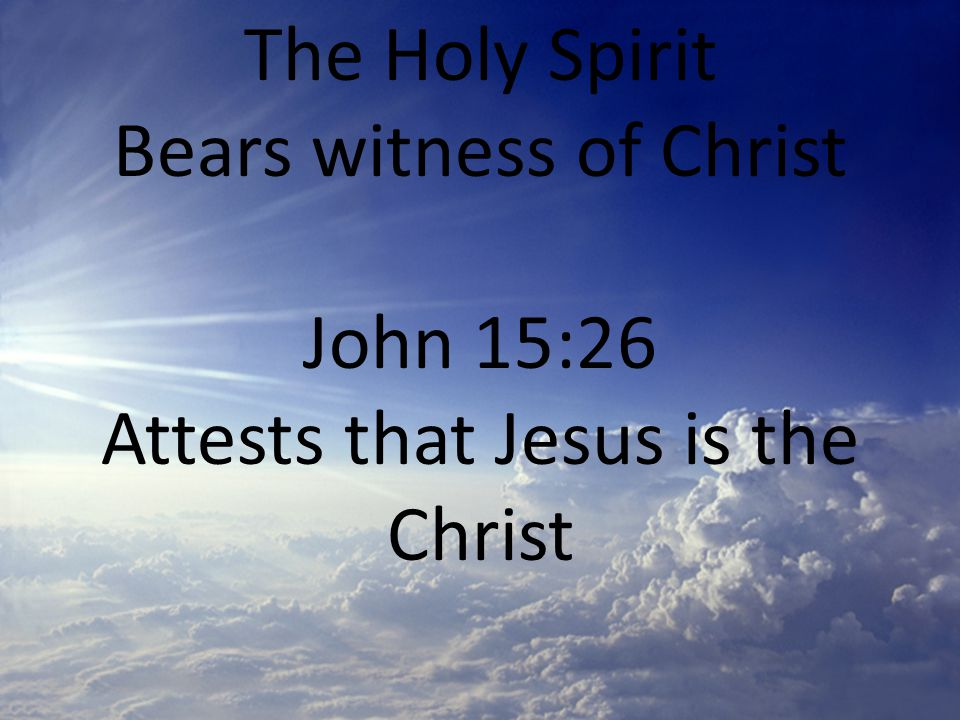 The Holy Spirit Bears witness of Christ John 15:26 Attests that Jesus is the Christ