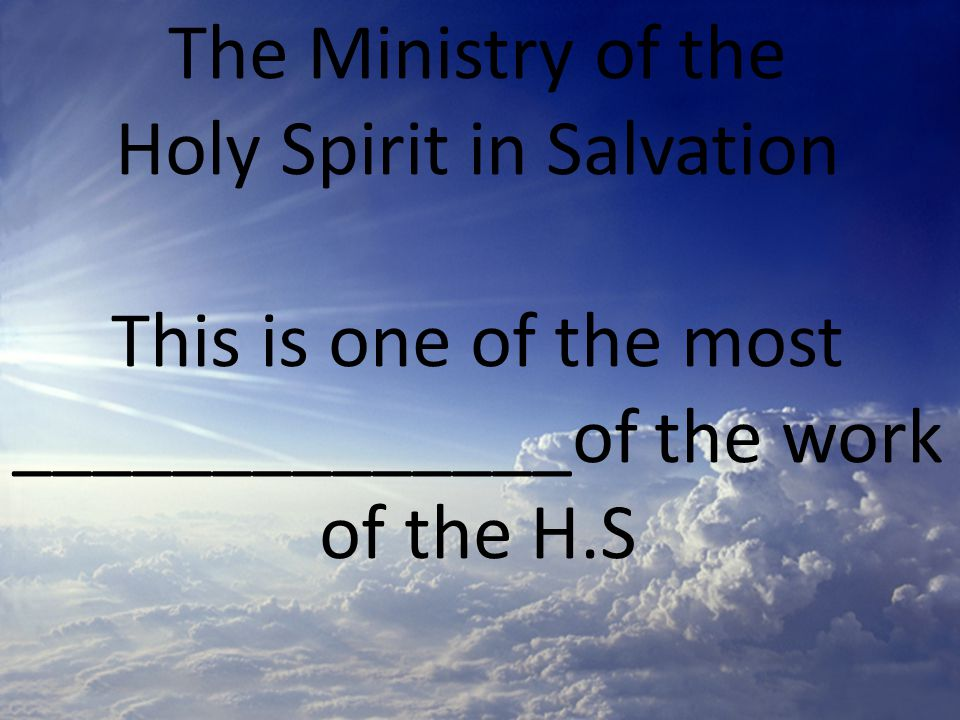 The Ministry of the Holy Spirit in Salvation This is one of the most ______________of the work of the H.S