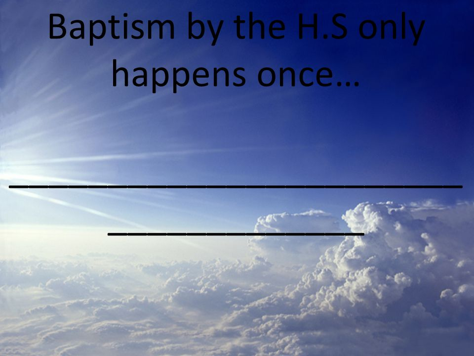 Baptism by the H.S only happens once… _______________________ _____________