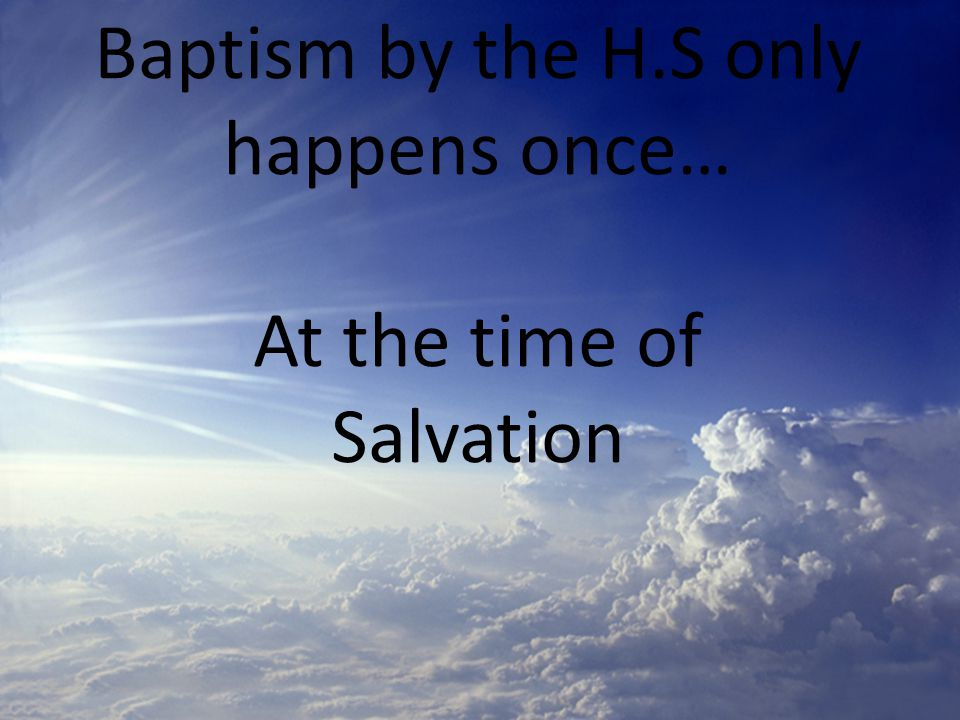 Baptism by the H.S only happens once… At the time of Salvation