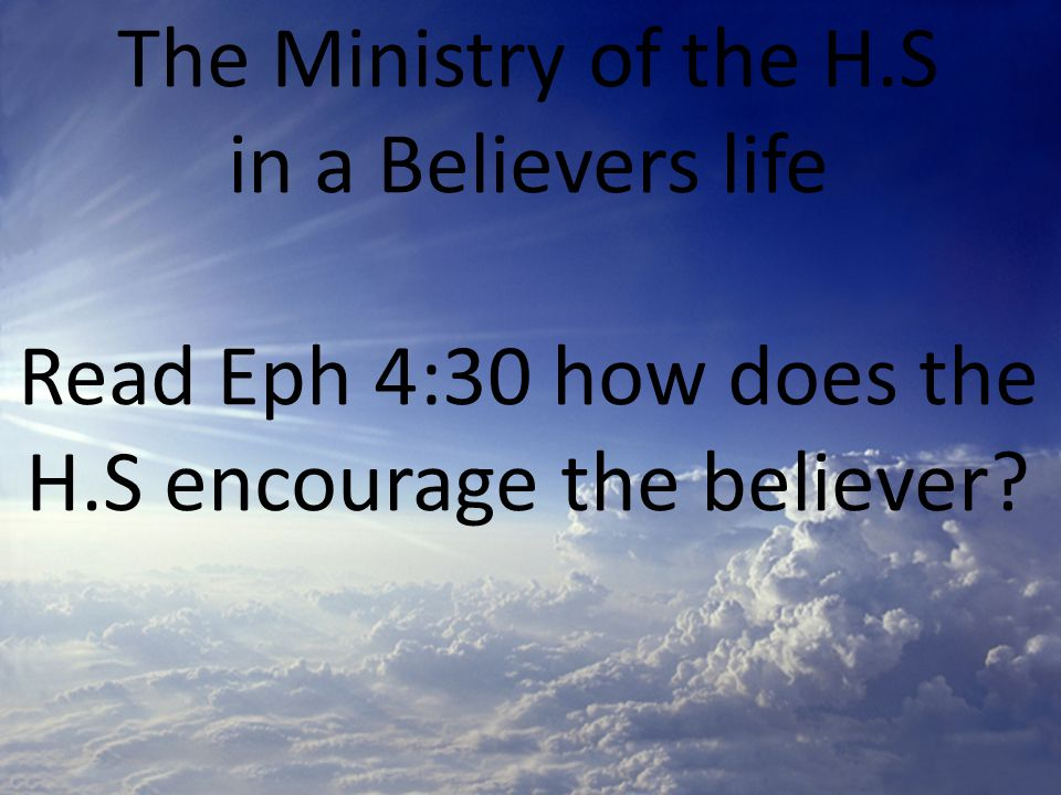 The Ministry of the H.S in a Believers life Read Eph 4:30 how does the H.S encourage the believer?