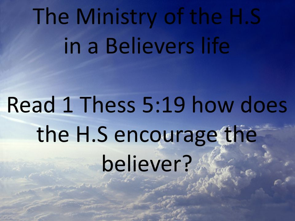 The Ministry of the H.S in a Believers life Read 1 Thess 5:19 how does the H.S encourage the believer?