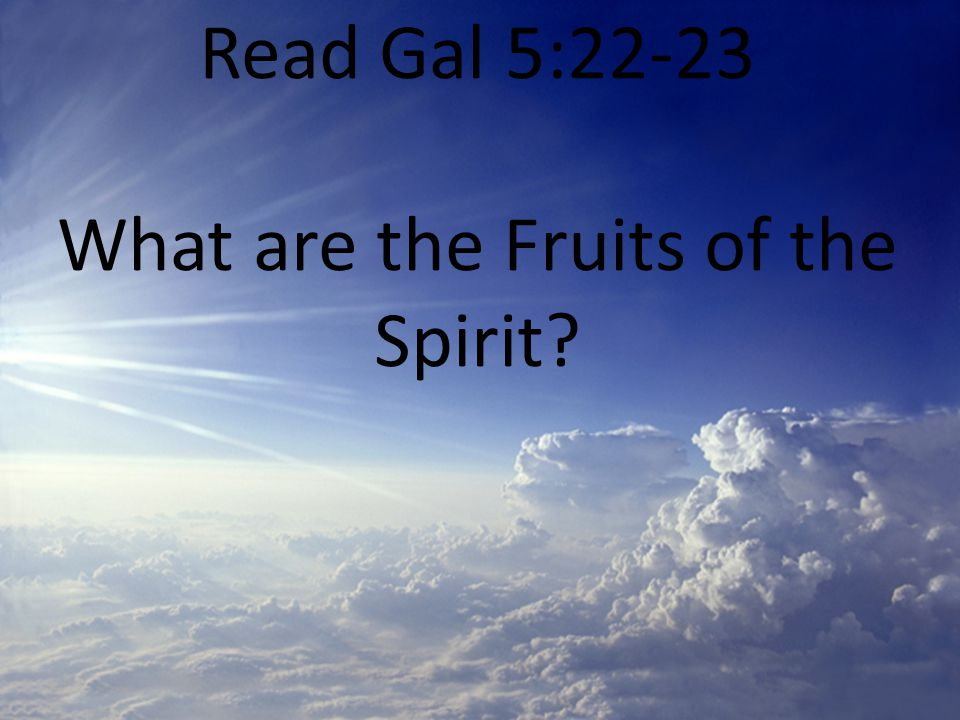 Read Gal 5:22-23 What are the Fruits of the Spirit