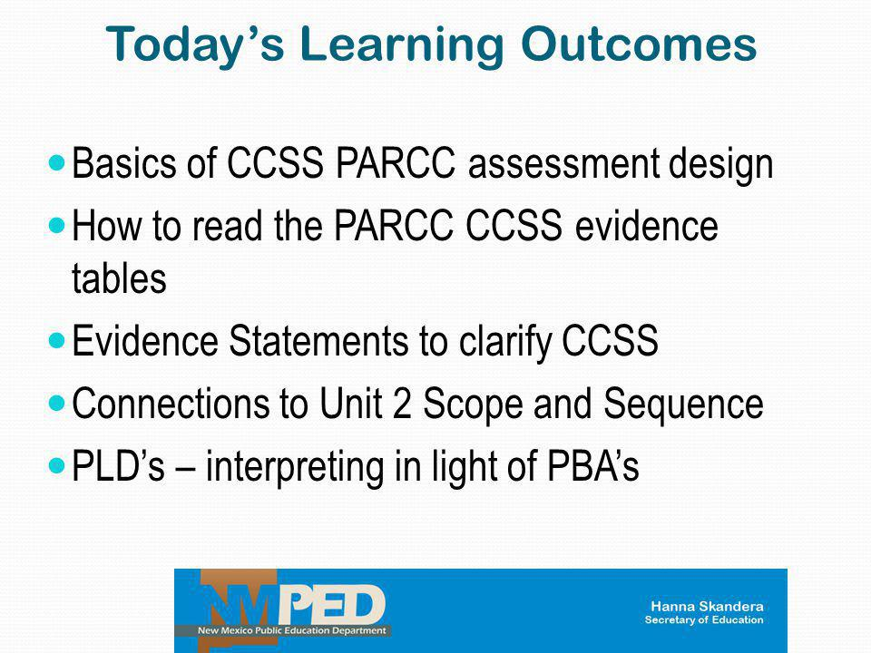 Today's Learning Outcomes Basics of CCSS PARCC assessment design How to read the PARCC CCSS evidence tables Evidence Statements to clarify CCSS Connec