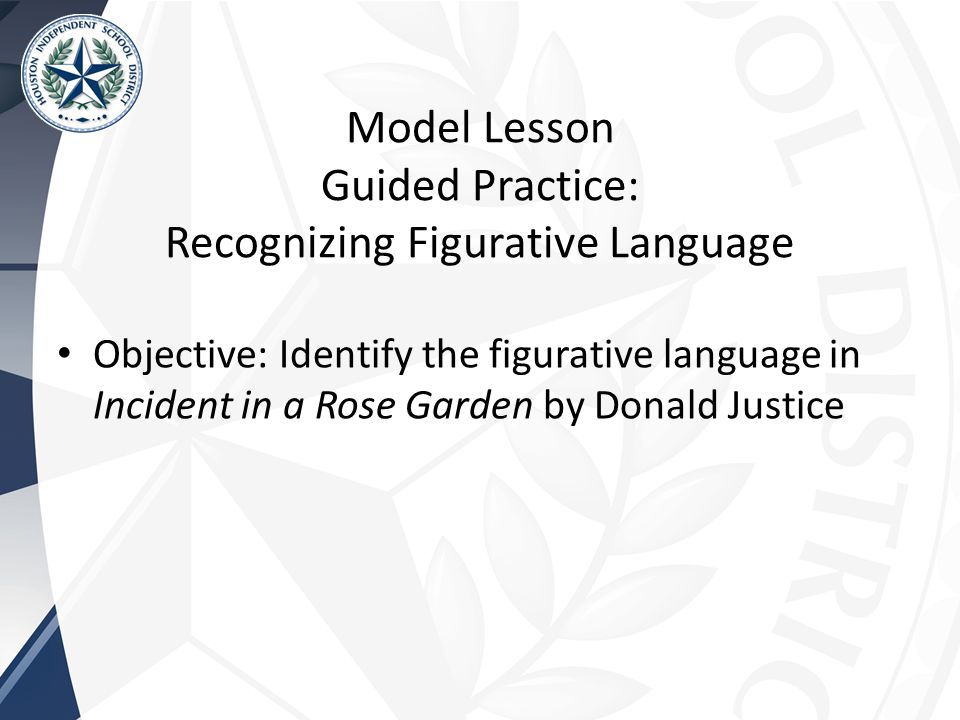 Model Lesson Guided Practice: Recognizing Figurative Language Objective: Identify the figurative language in Incident in a Rose Garden by Donald Justice
