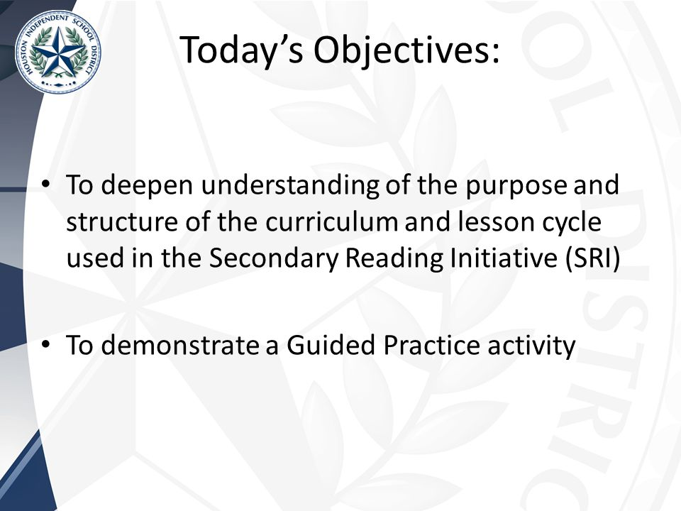 Today's Objectives: To deepen understanding of the purpose and structure of the curriculum and lesson cycle used in the Secondary Reading Initiative (SRI) To demonstrate a Guided Practice activity