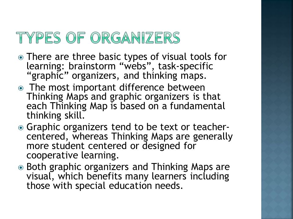  There are three basic types of visual tools for learning: brainstorm webs , task-specific graphic organizers, and thinking maps.