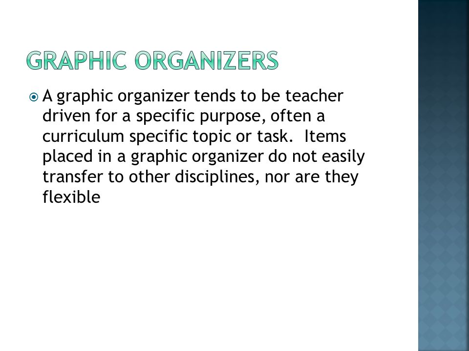  A graphic organizer tends to be teacher driven for a specific purpose, often a curriculum specific topic or task.