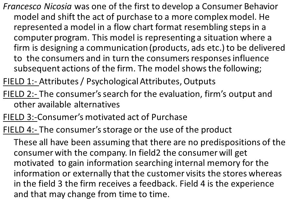 Francesco Nicosia was one of the first to develop a Consumer Behavior model and shift the act of purchase to a more complex model. He represented a mo