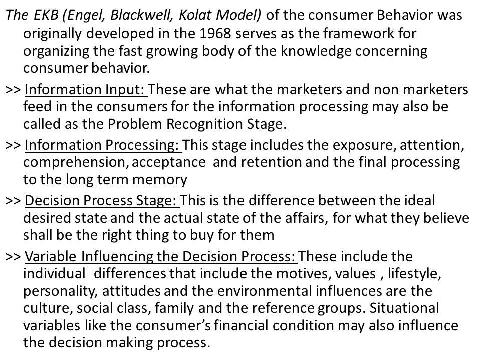 The EKB (Engel, Blackwell, Kolat Model) of the consumer Behavior was originally developed in the 1968 serves as the framework for organizing the fast