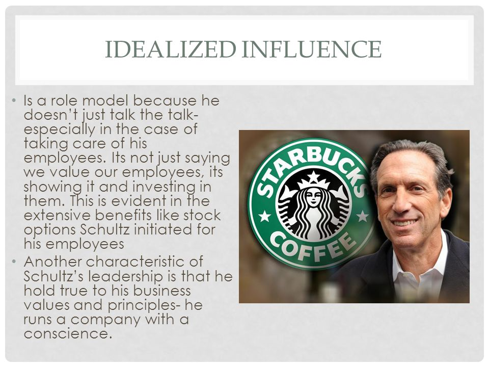 IDEALIZED INFLUENCE Is a role model because he doesn't just talk the talk- especially in the case of taking care of his employees.