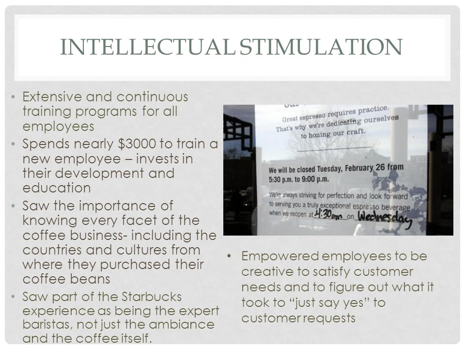 INTELLECTUAL STIMULATION Extensive and continuous training programs for all employees Spends nearly $3000 to train a new employee – invests in their development and education Saw the importance of knowing every facet of the coffee business- including the countries and cultures from where they purchased their coffee beans Saw part of the Starbucks experience as being the expert baristas, not just the ambiance and the coffee itself.