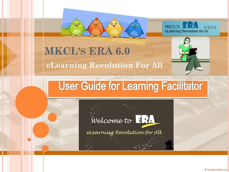 W ELCOME TO MKCL' S ERA E L EARNING R EVOLUTION FOR A LL ! Lets see what we have new in ERA 6