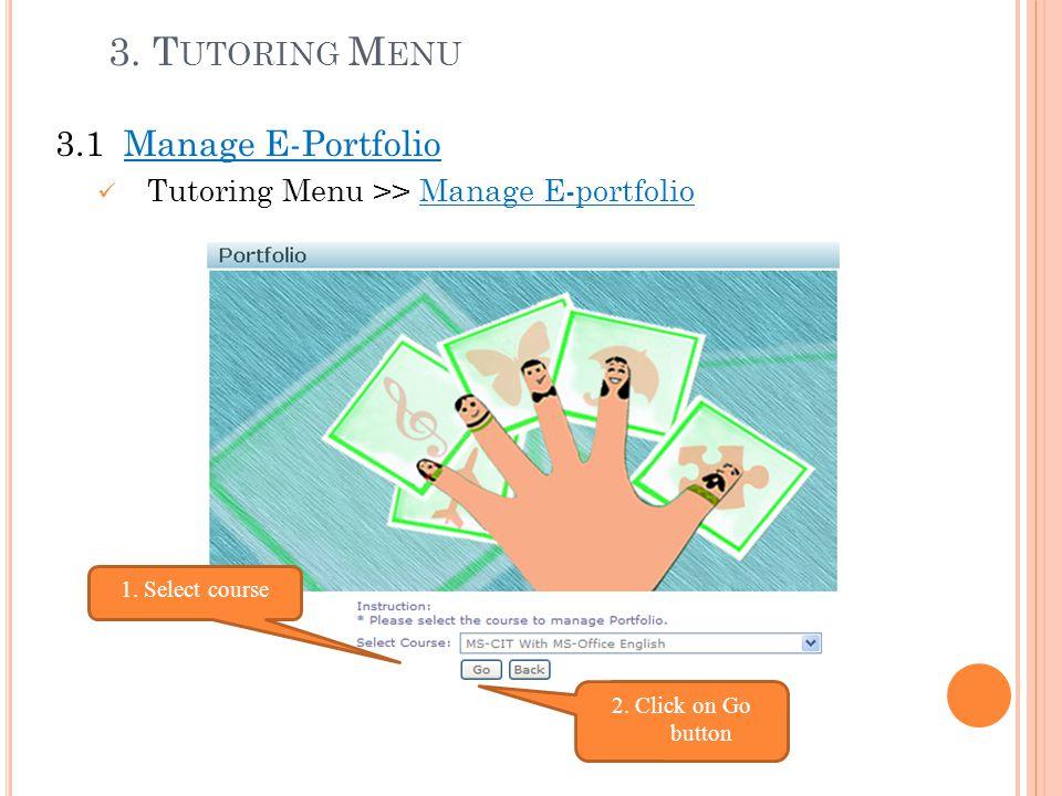 3. T UTORING M ENU 3.1 Manage E-Portfolio Tutoring Menu >> Manage E-portfolio 1. Select course 2. Click on Go button