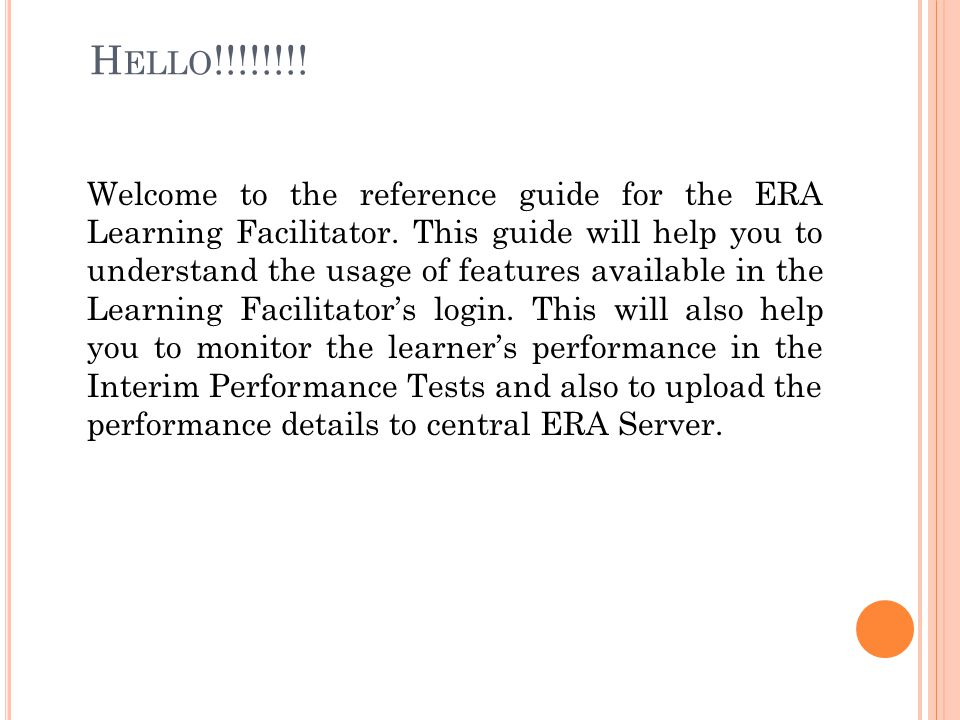 H ELLO !!!!!!!! Welcome to the reference guide for the ERA Learning Facilitator. This guide will help you to understand the usage of features availabl