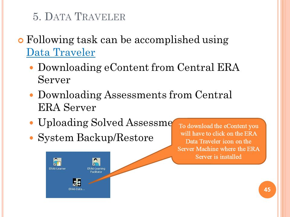 5. D ATA T RAVELER Following task can be accomplished using Data Traveler Downloading eContent from Central ERA Server Downloading Assessments from Ce
