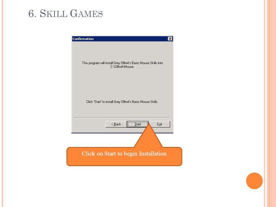 6. S KILL G AMES Click on Start to begin Installation