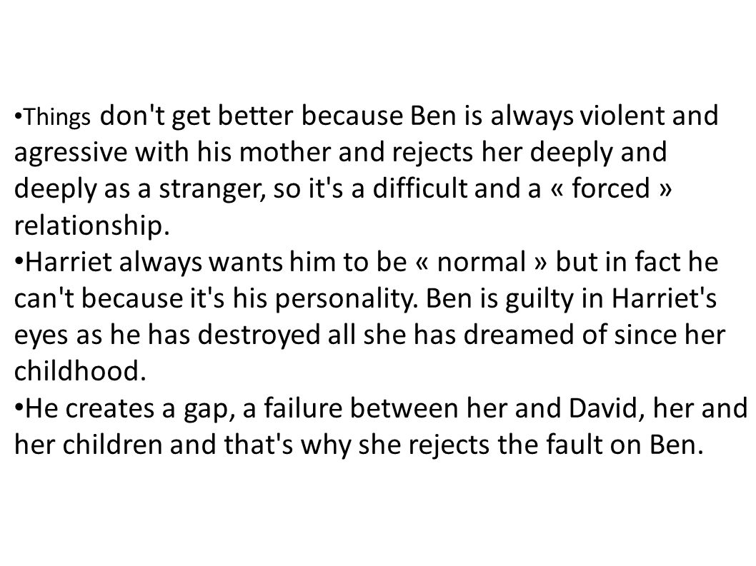 Things don't get better because Ben is always violent and agressive with his mother and rejects her deeply and deeply as a stranger, so it's a difficu
