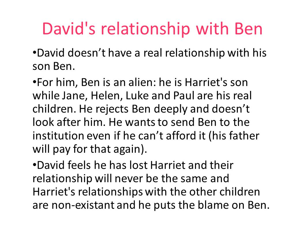 David's relationship with Ben David doesn't have a real relationship with his son Ben. For him, Ben is an alien: he is Harriet's son while Jane, Helen