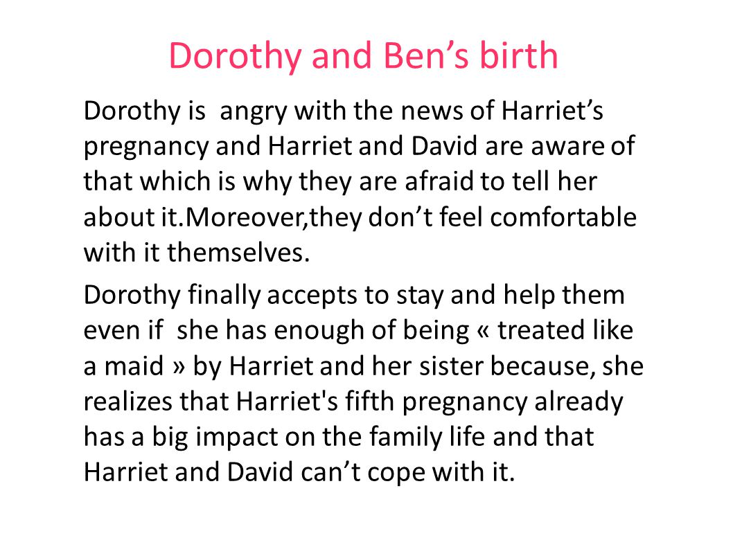 Dorothy and Ben's birth Dorothy is angry with the news of Harriet's pregnancy and Harriet and David are aware of that which is why they are afraid to